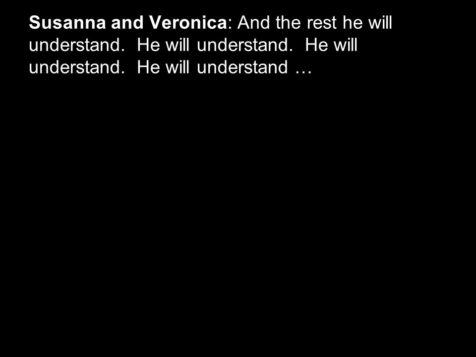 Susanna and Veronica: And the rest he will understand.