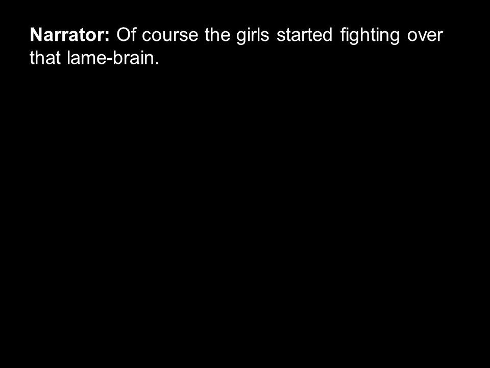 Narrator: Of course the girls started fighting over that lame-brain.