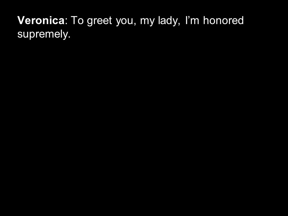 Veronica: To greet you, my lady, I'm honored supremely.