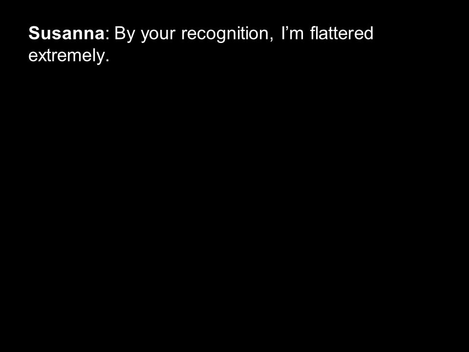 Susanna: By your recognition, I'm flattered extremely.