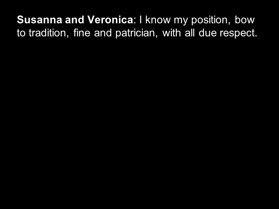 Susanna and Veronica: I know my position, bow to tradition, fine and patrician, with all due respect.