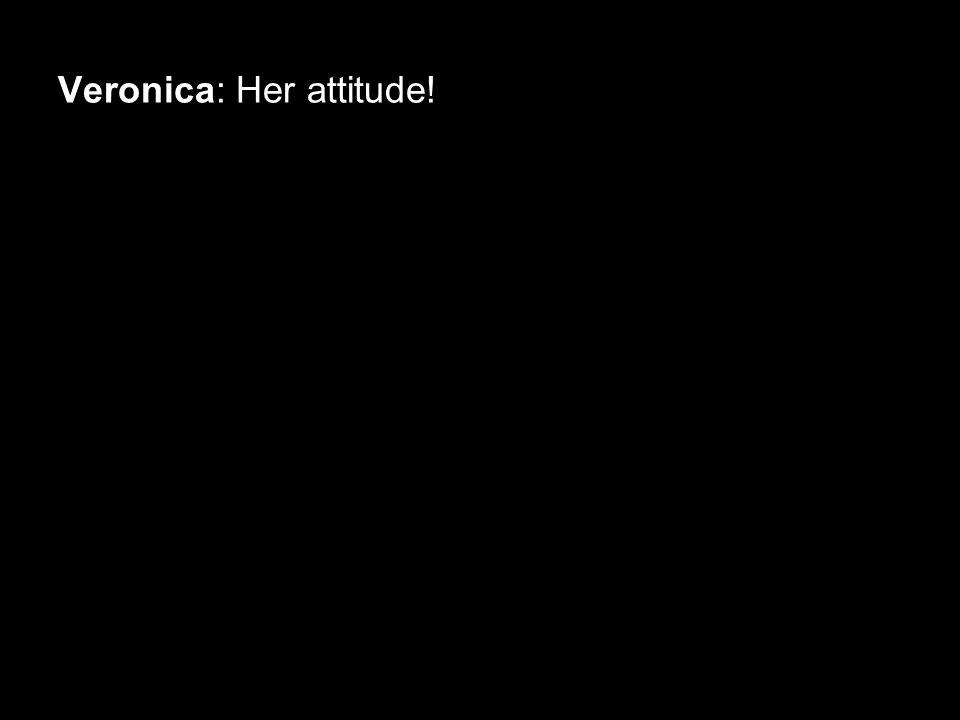 Veronica: Her attitude!