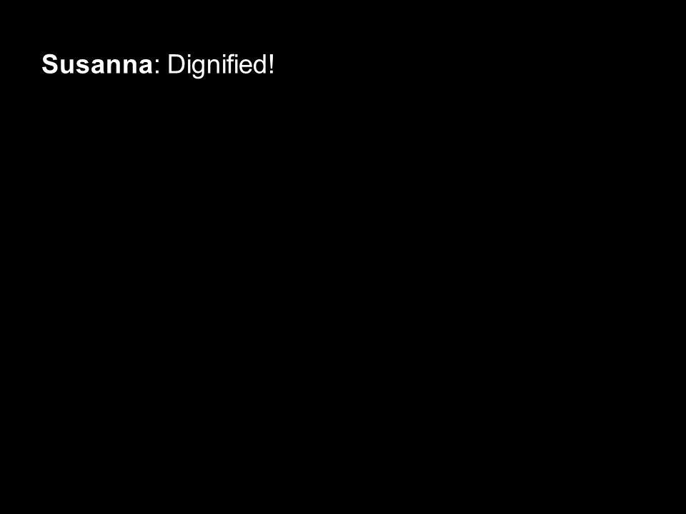 Susanna: Dignified!
