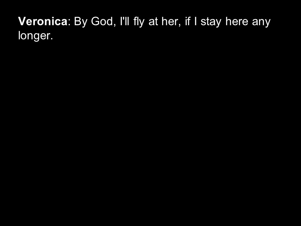Veronica: By God, I ll fly at her, if I stay here any longer.