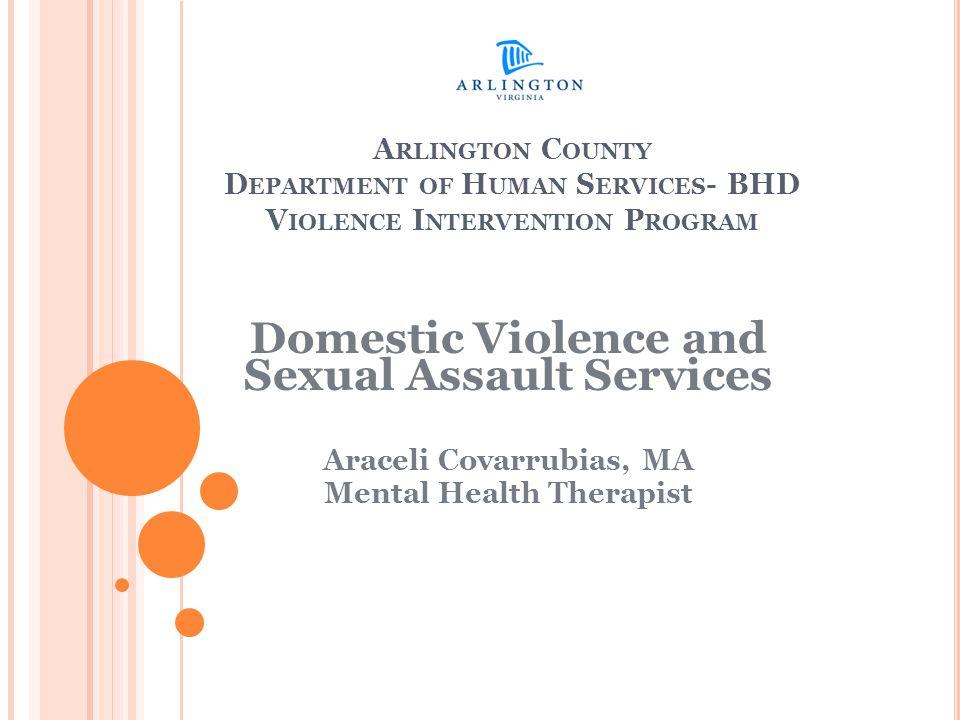 A RLINGTON C OUNTY D EPARTMENT OF H UMAN S ERVICES - BHD V IOLENCE I NTERVENTION P ROGRAM Domestic Violence and Sexual Assault Services Araceli Covarrubias, MA Mental Health Therapist