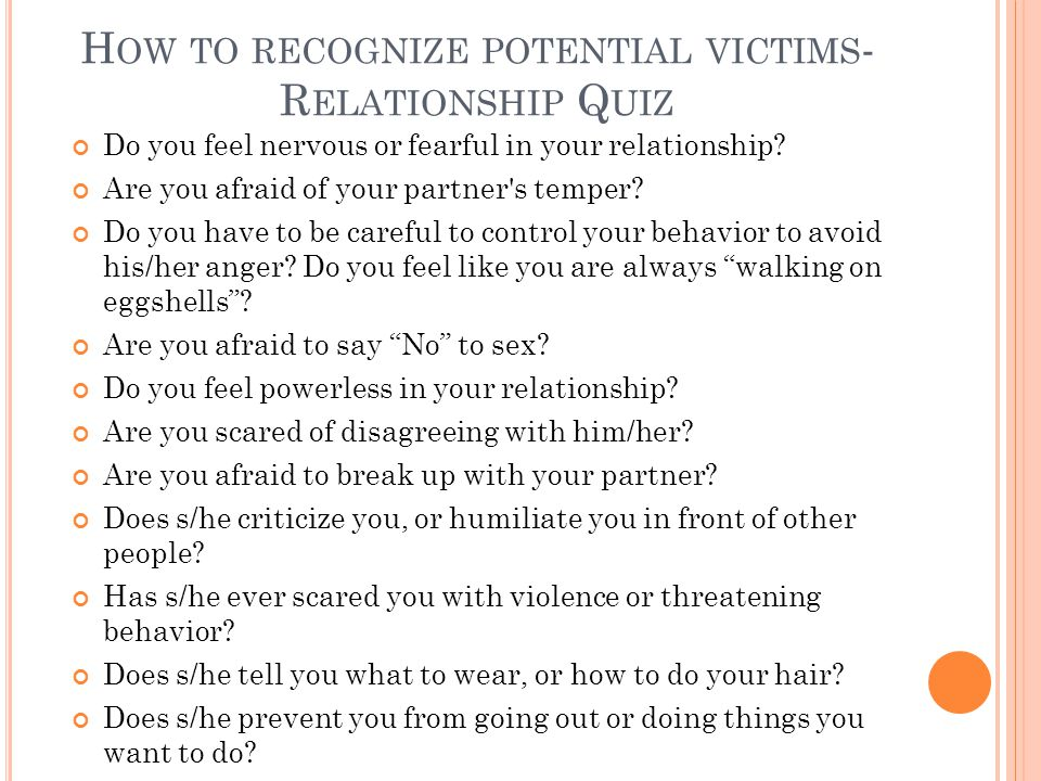 H OW TO RECOGNIZE POTENTIAL VICTIMS - R ELATIONSHIP Q UIZ Do you feel nervous or fearful in your relationship? Are you afraid of your partner's temper