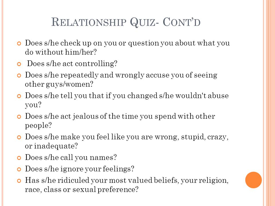 R ELATIONSHIP Q UIZ - C ONT ' D Does s/he check up on you or question you about what you do without him/her.