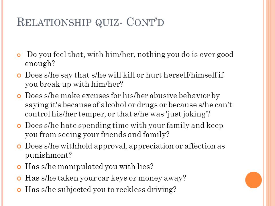 R ELATIONSHIP QUIZ - C ONT ' D Do you feel that, with him/her, nothing you do is ever good enough.