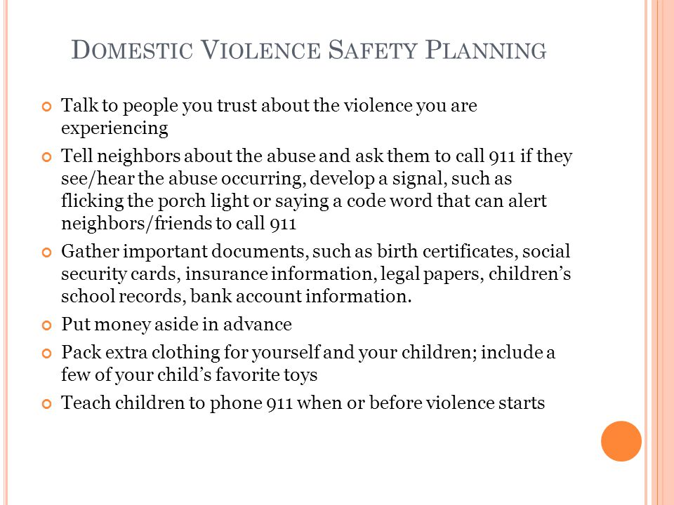 D OMESTIC V IOLENCE S AFETY P LANNING Talk to people you trust about the violence you are experiencing Tell neighbors about the abuse and ask them to call 911 if they see/hear the abuse occurring, develop a signal, such as flicking the porch light or saying a code word that can alert neighbors/friends to call 911 Gather important documents, such as birth certificates, social security cards, insurance information, legal papers, children's school records, bank account information.