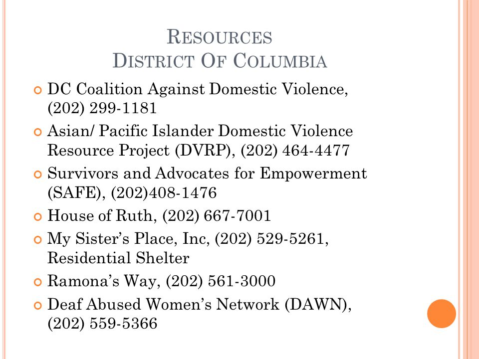 R ESOURCES D ISTRICT O F C OLUMBIA DC Coalition Against Domestic Violence, (202) 299-1181 Asian/ Pacific Islander Domestic Violence Resource Project (DVRP), (202) 464-4477 Survivors and Advocates for Empowerment (SAFE), (202)408-1476 House of Ruth, (202) 667-7001 My Sister's Place, Inc, (202) 529-5261, Residential Shelter Ramona's Way, (202) 561-3000 Deaf Abused Women's Network (DAWN), (202) 559-5366