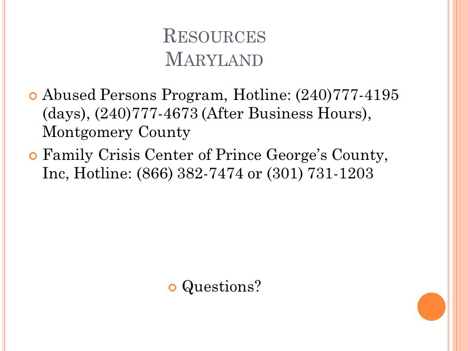 R ESOURCES M ARYLAND Abused Persons Program, Hotline: (240)777-4195 (days), (240)777-4673 (After Business Hours), Montgomery County Family Crisis Cent