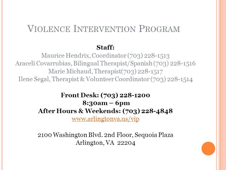 V IOLENCE I NTERVENTION P ROGRAM Staff: Maurice Hendrix, Coordinator (703) 228-1513 Araceli Covarrubias, Bilingual Therapist/Spanish (703) 228-1516 Marie Michaud, Therapist(703) 228-1517 Ilene Segal, Therapist & Volunteer Coordinator (703) 228-1514 Front Desk: (703) 228-1200 8:30am – 6pm After Hours & Weekends: (703) 228-4848 www.arlingtonva.us/vip 2100 Washington Blvd.