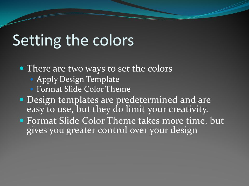 Setting the colors There are two ways to set the colors Apply Design Template Format Slide Color Theme Design templates are predetermined and are easy to use, but they do limit your creativity.