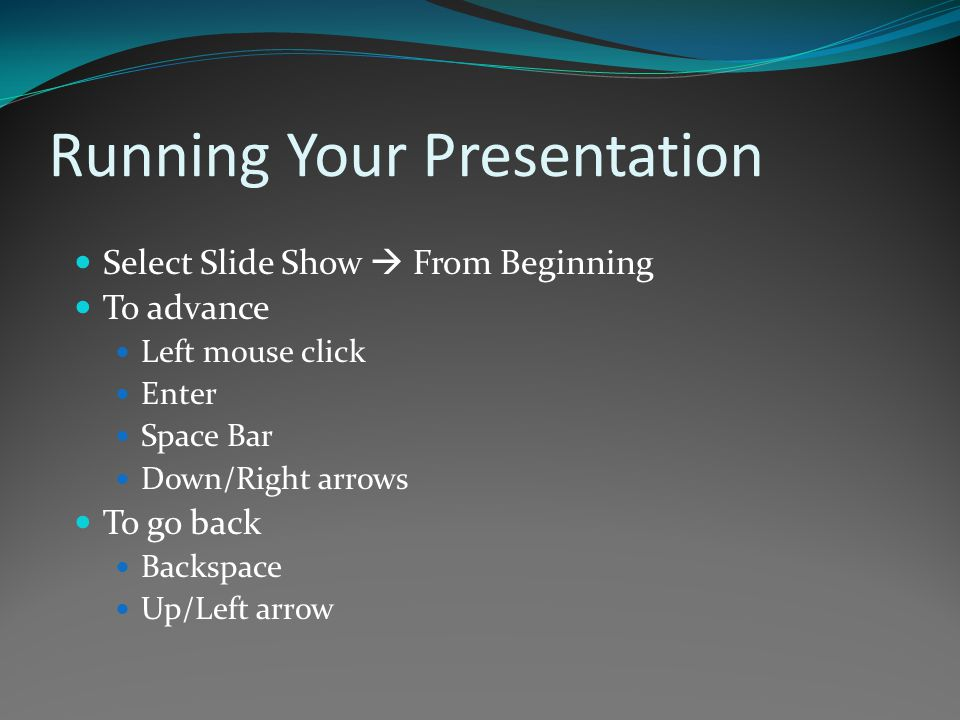 Running Your Presentation Select Slide Show  From Beginning To advance Left mouse click Enter Space Bar Down/Right arrows To go back Backspace Up/Left arrow