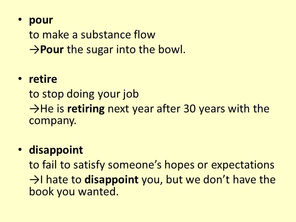 pour to make a substance flow →Pour the sugar into the bowl. retire to stop doing your job →He is retiring next year after 30 years with the company.