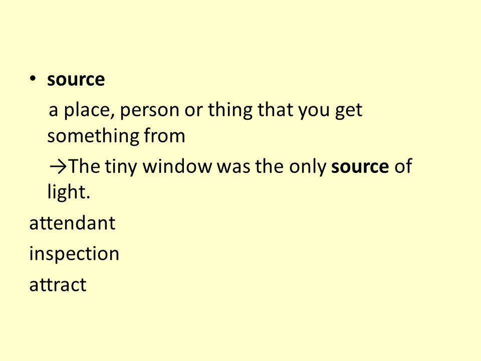 source a place, person or thing that you get something from →The tiny window was the only source of light. attendant inspection attract