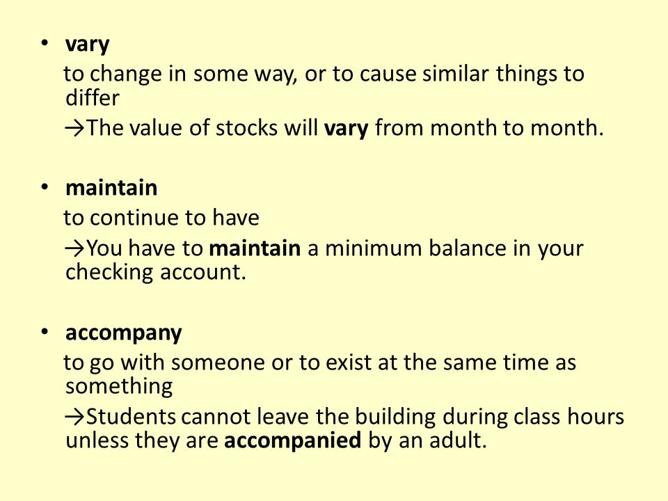 vary to change in some way, or to cause similar things to differ →The value of stocks will vary from month to month. maintain to continue to have →You