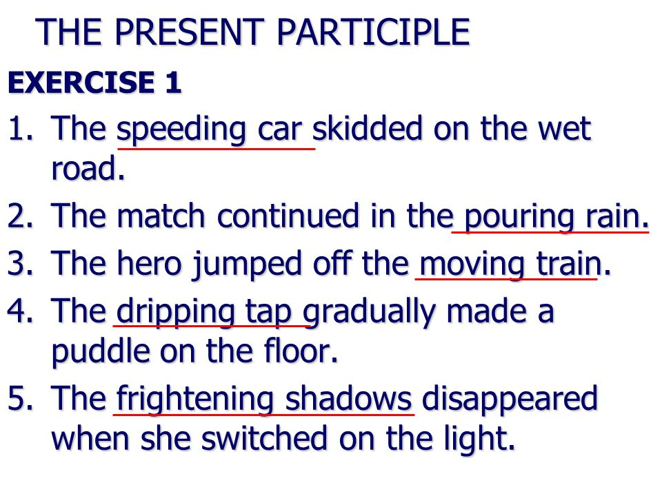 THE PRESENT PARTICIPLE EXERCISE 1 1.The speeding car skidded on the wet road.