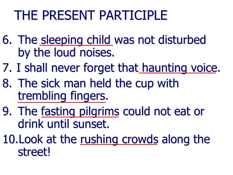 THE PRESENT PARTICIPLE 6.The sleeping child was not disturbed by the loud noises.