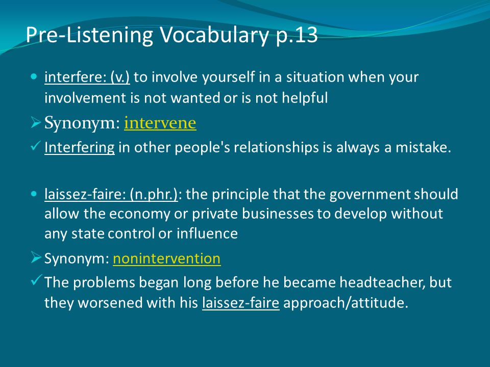 Pre-Listening Vocabulary p.13 interfere: (v.) to involve yourself in a situation when your involvement is not wanted or is not helpful  Synonym: inte