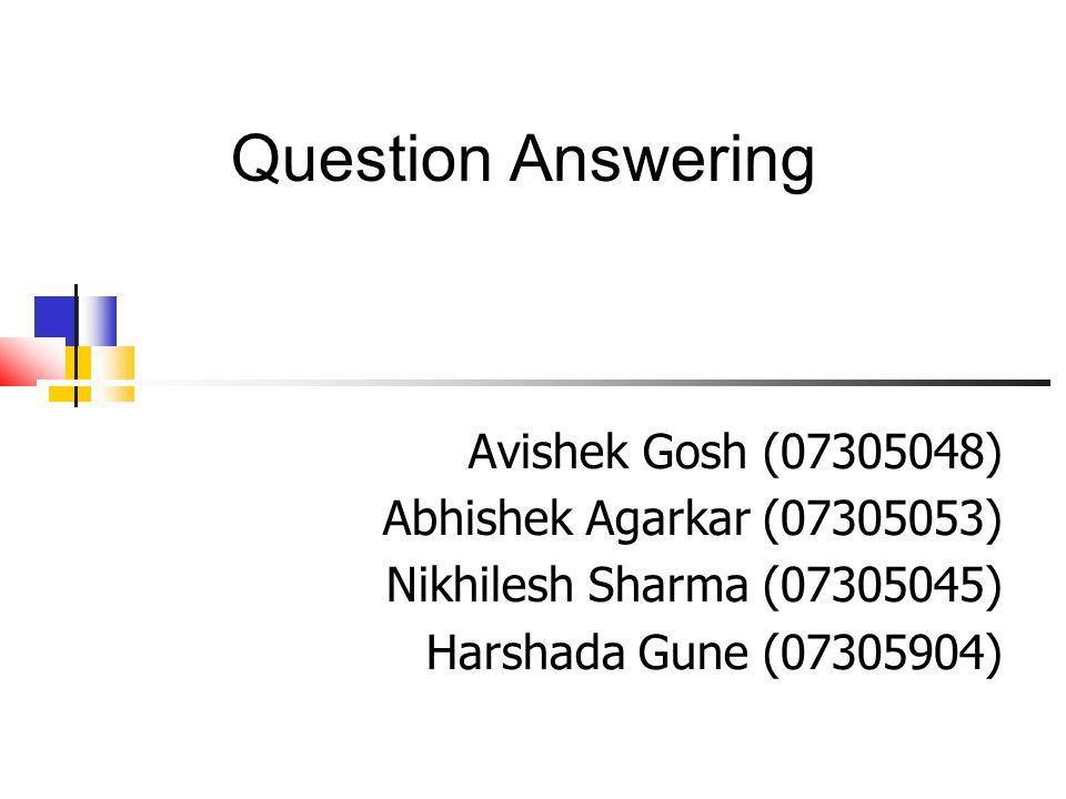 Question Answering Avishek Gosh (07305048) Abhishek Agarkar (07305053) Nikhilesh Sharma (07305045) Harshada Gune (07305904)