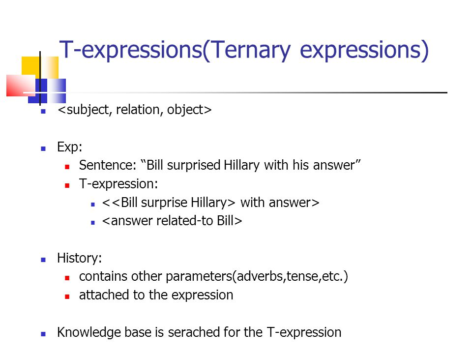 T-expressions(Ternary expressions) Exp: Sentence: Bill surprised Hillary with his answer T-expression: with answer> History: contains other parameters(adverbs,tense,etc.) attached to the expression Knowledge base is serached for the T-expression