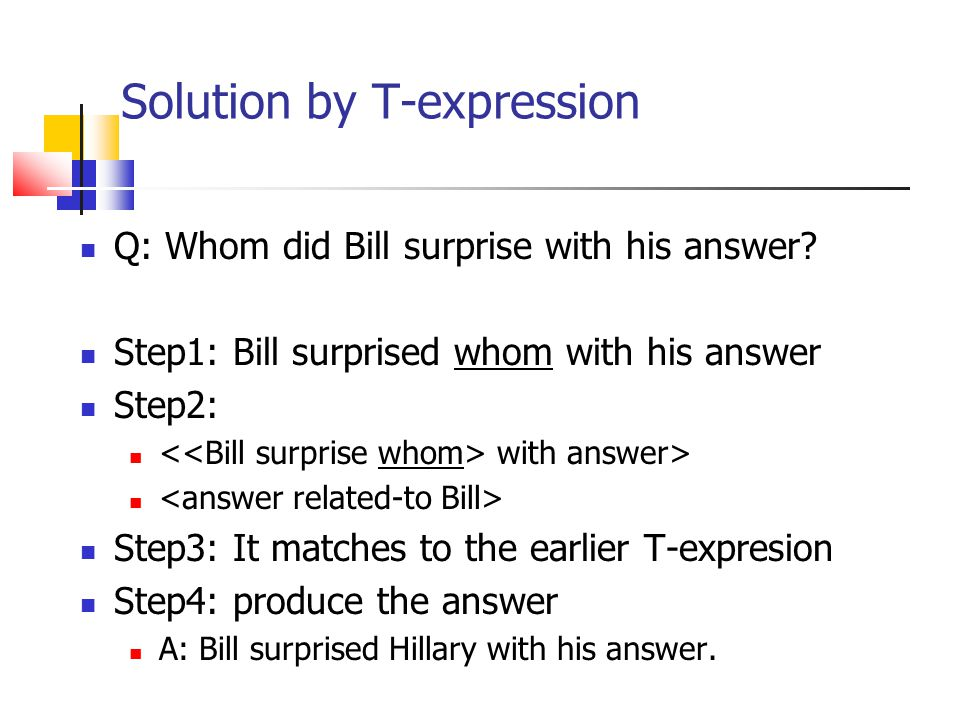 Solution by T-expression Q: Whom did Bill surprise with his answer? Step1: Bill surprised whom with his answer Step2: with answer> Step3: It matches t