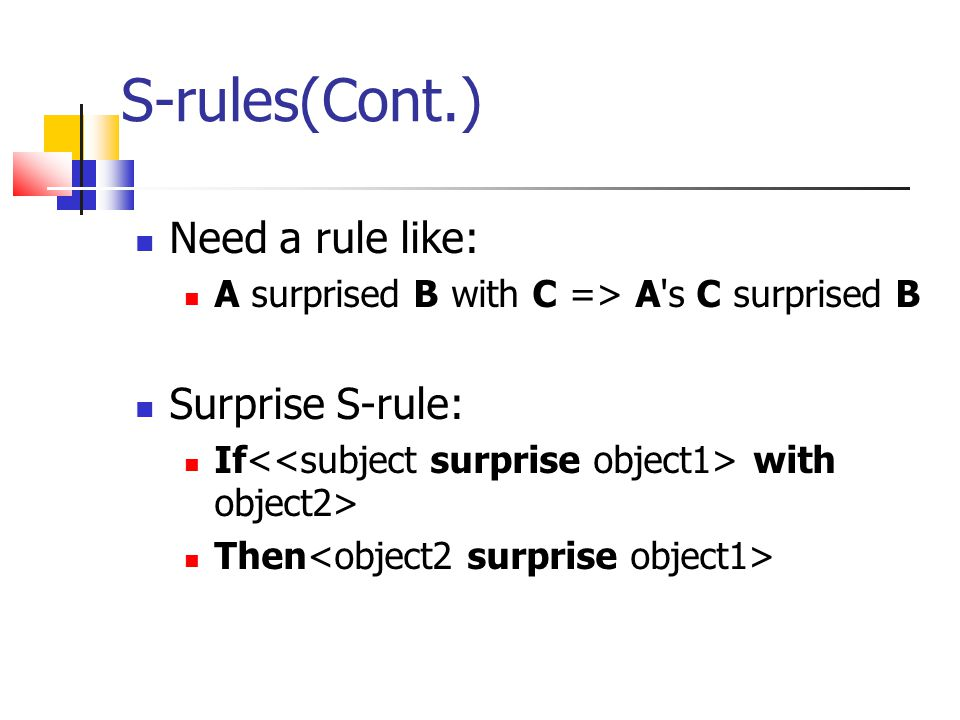 S-rules(Cont.) Need a rule like: A surprised B with C => A s C surprised B Surprise S-rule: If with object2> Then