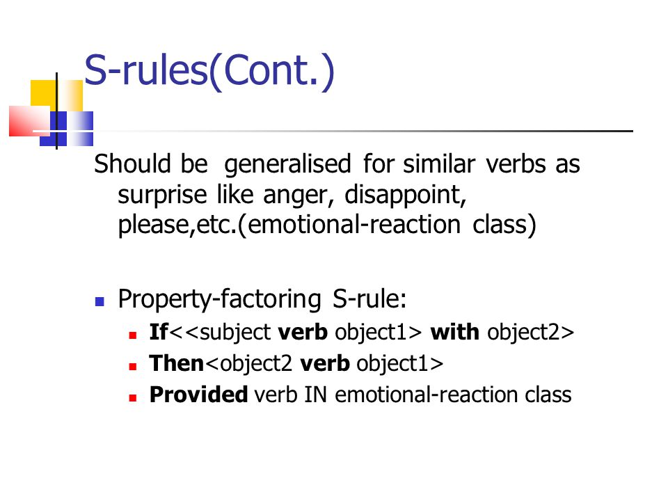S-rules(Cont.) Should be generalised for similar verbs as surprise like anger, disappoint, please,etc.(emotional-reaction class) Property-factoring