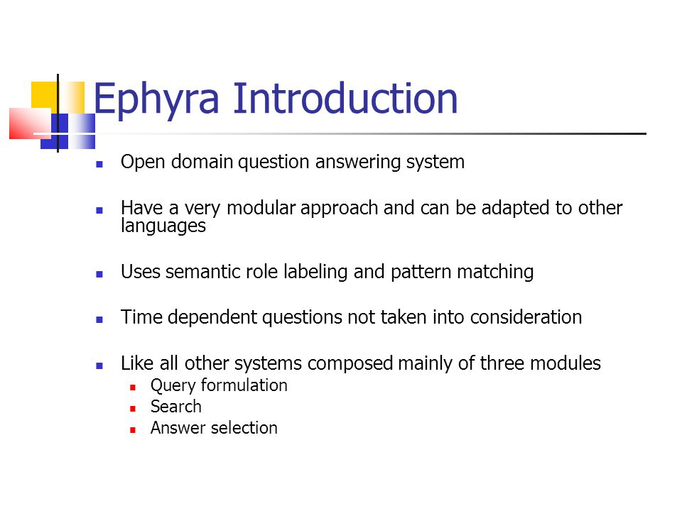 Ephyra Introduction Open domain question answering system Have a very modular approach and can be adapted to other languages Uses semantic role labeling and pattern matching Time dependent questions not taken into consideration Like all other systems composed mainly of three modules Query formulation Search Answer selection