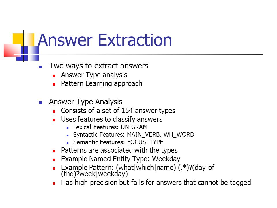 Answer Extraction Two ways to extract answers Answer Type analysis Pattern Learning approach Answer Type Analysis Consists of a set of 154 answer types Uses features to classify answers Lexical Features: UNIGRAM Syntactic Features: MAIN_VERB, WH_WORD Semantic Features: FOCUS_TYPE Patterns are associated with the types Example Named Entity Type: Weekday Example Pattern: (what|which|name) (.*)?(day of (the)?week|weekday) Has high precision but fails for answers that cannot be tagged