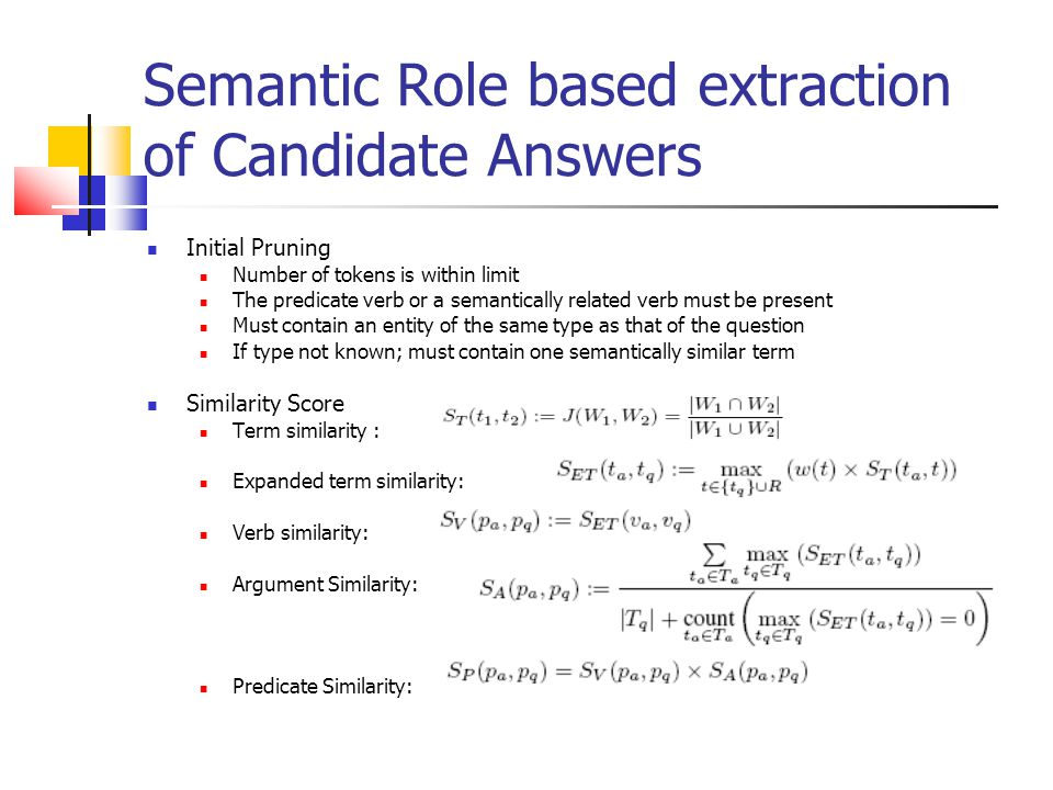 Semantic Role based extraction of Candidate Answers Initial Pruning Number of tokens is within limit The predicate verb or a semantically related verb must be present Must contain an entity of the same type as that of the question If type not known; must contain one semantically similar term Similarity Score Term similarity : Expanded term similarity: Verb similarity: Argument Similarity: Predicate Similarity: