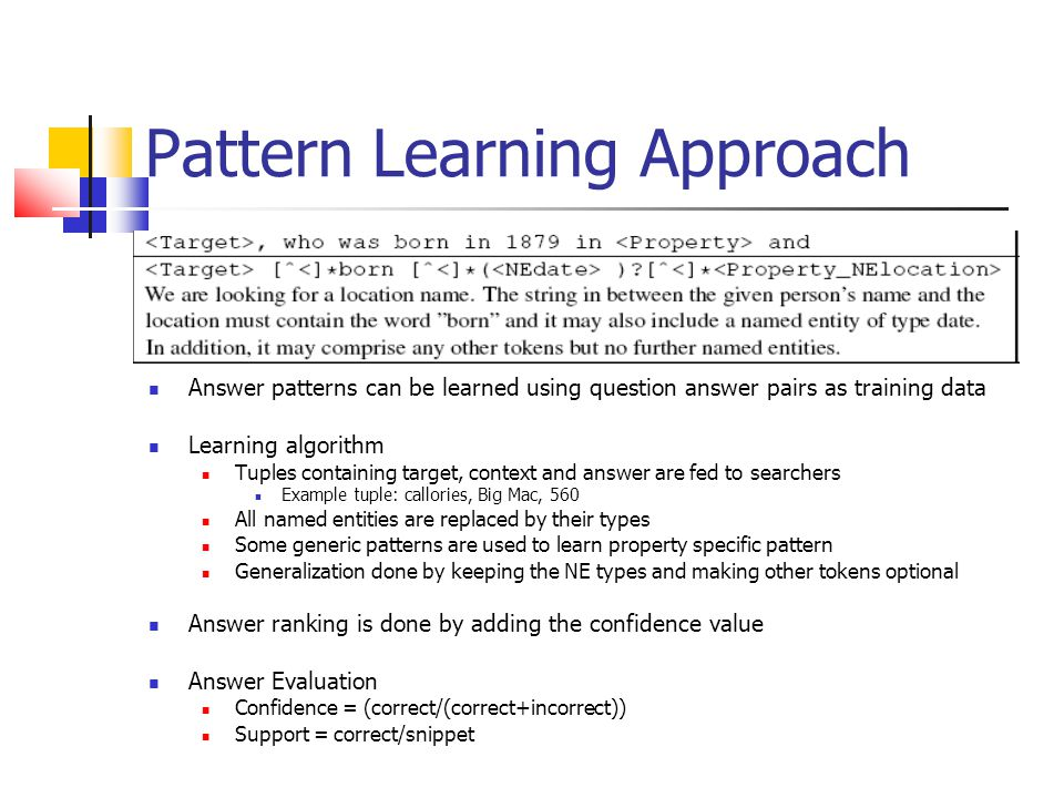 Pattern Learning Approach Answer patterns can be learned using question answer pairs as training data Learning algorithm Tuples containing target, context and answer are fed to searchers Example tuple: callories, Big Mac, 560 All named entities are replaced by their types Some generic patterns are used to learn property specific pattern Generalization done by keeping the NE types and making other tokens optional Answer ranking is done by adding the confidence value Answer Evaluation Confidence = (correct/(correct+incorrect)) Support = correct/snippet