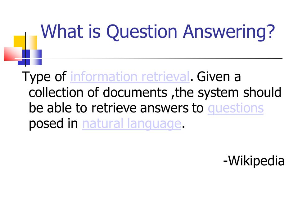 What is Question Answering? Type of information retrieval. Given a collection of documents,the system should be able to retrieve answers to questions