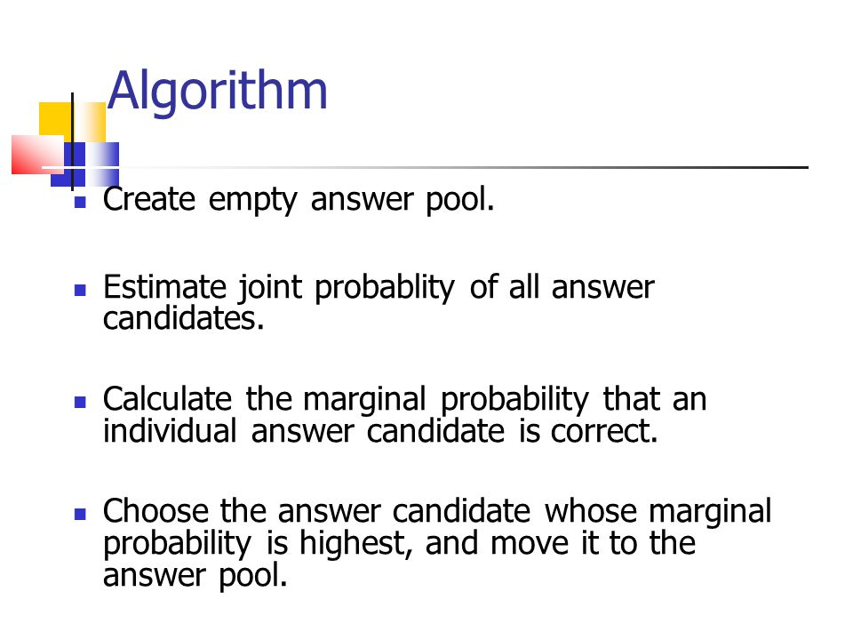 Algorithm Create empty answer pool. Estimate joint probablity of all answer candidates.