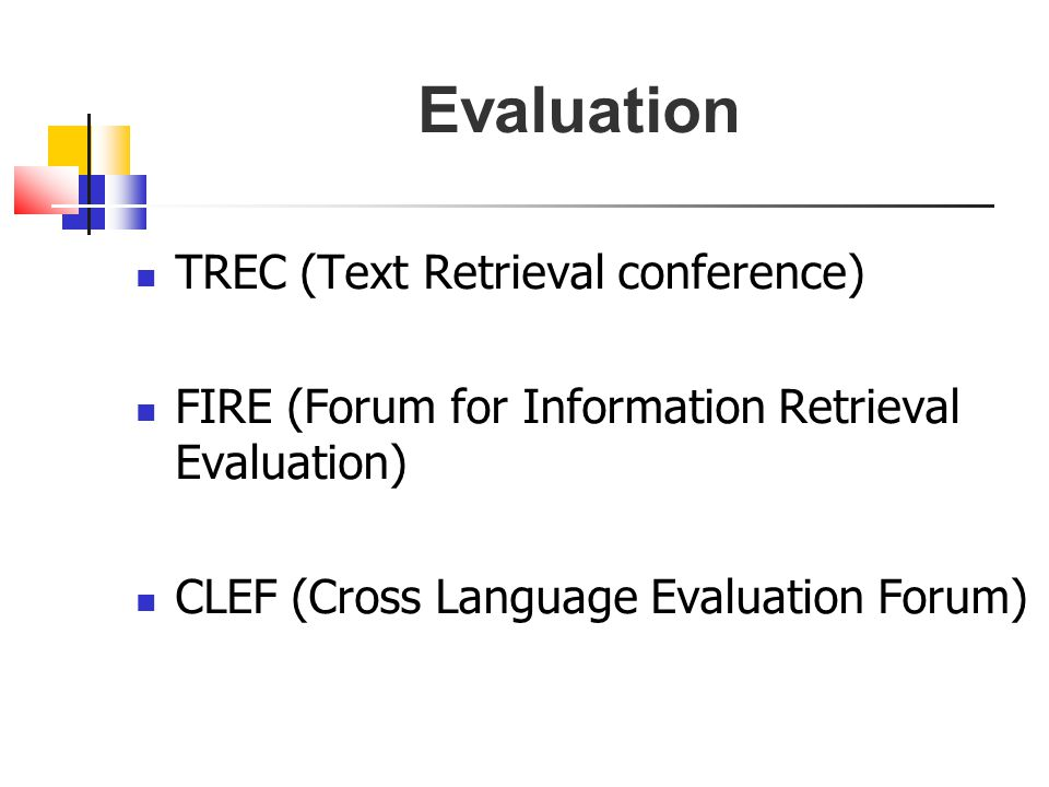 Evaluation TREC (Text Retrieval conference) FIRE (Forum for Information Retrieval Evaluation) CLEF (Cross Language Evaluation Forum)
