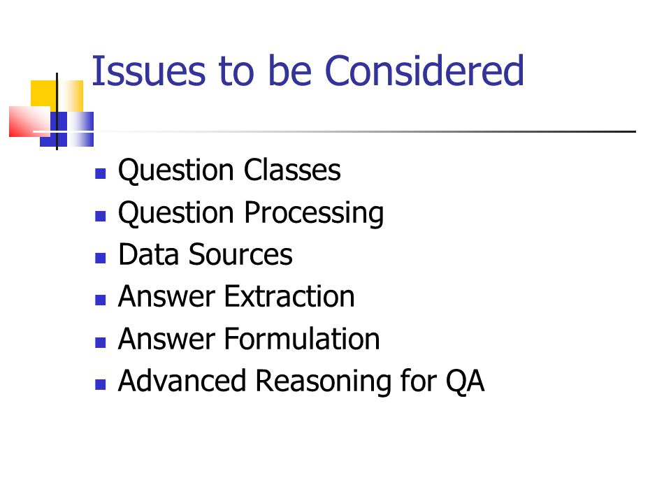 Issues to be Considered Question Classes Question Processing Data Sources Answer Extraction Answer Formulation Advanced Reasoning for QA