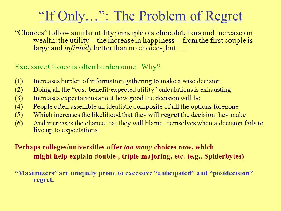 If Only… : The Problem of Regret Choices follow similar utility principles as chocolate bars and increases in wealth: the utility—the increase in happiness—from the first couple is large and infinitely better than no choices, but...