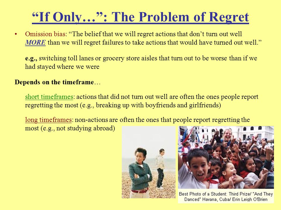 If Only… : The Problem of Regret Omission bias: The belief that we will regret actions that don't turn out well MORE than we will regret failures to take actions that would have turned out well. e.g., switching toll lanes or grocery store aisles that turn out to be worse than if we had stayed where we were Depends on the timeframe… short timeframes: actions that did not turn out well are often the ones people report regretting the most (e.g., breaking up with boyfriends and girlfriends) long timeframes: non-actions are often the ones that people report regretting the most (e.g., not studying abroad)
