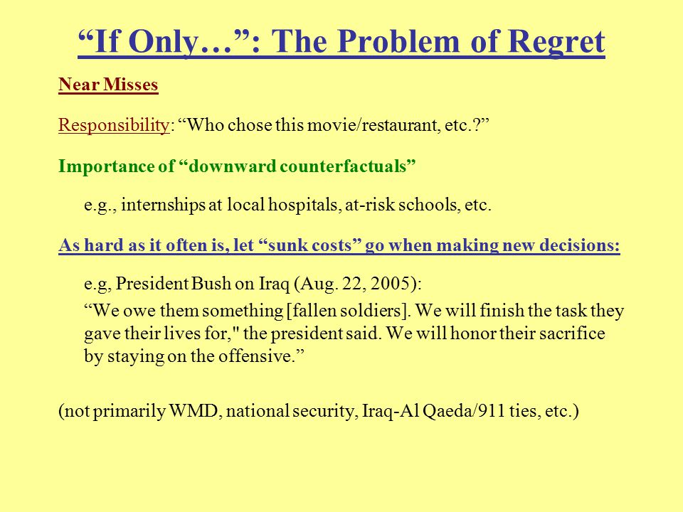 If Only… : The Problem of Regret Near Misses Responsibility: Who chose this movie/restaurant, etc. Importance of downward counterfactuals e.g., internships at local hospitals, at-risk schools, etc.
