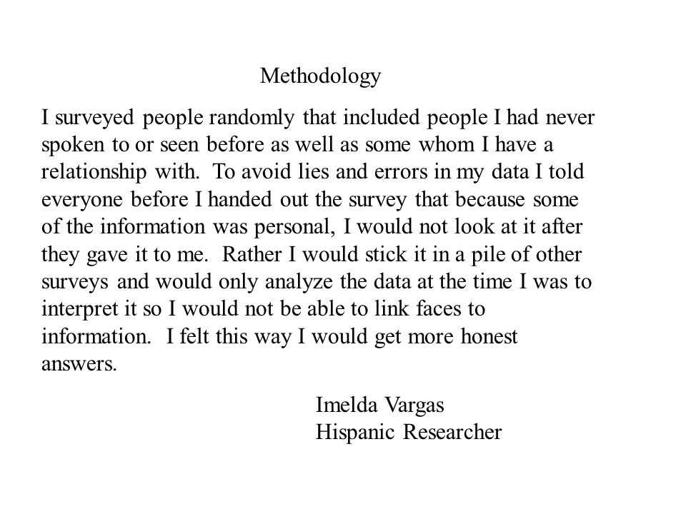 Methodology I surveyed people randomly that included people I had never spoken to or seen before as well as some whom I have a relationship with. To a