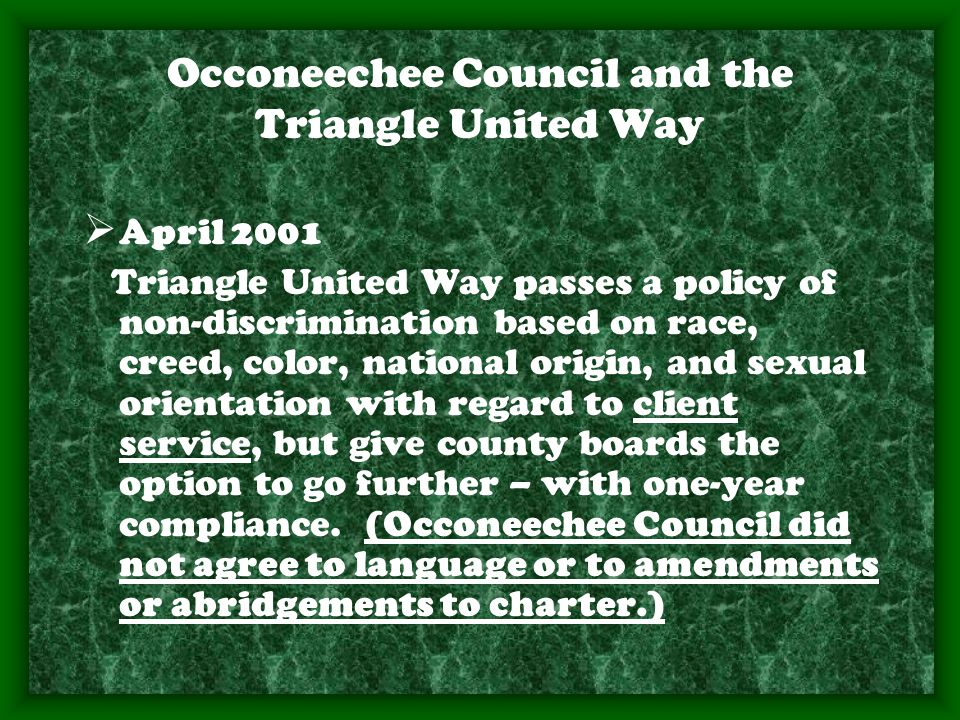 Occoneechee Council and the Triangle United Way  April 2001 Triangle United Way passes a policy of non-discrimination based on race, creed, color, national origin, and sexual orientation with regard to client service, but give county boards the option to go further – with one-year compliance.