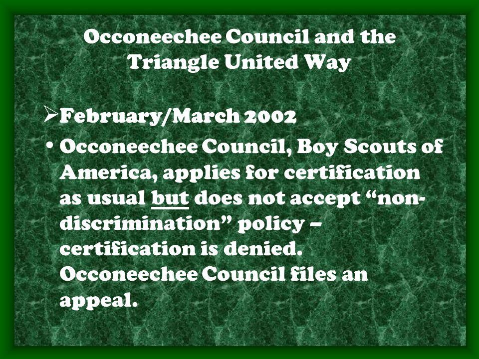 Occoneechee Council and the Triangle United Way  February/March 2002 Occoneechee Council, Boy Scouts of America, applies for certification as usual but does not accept non- discrimination policy – certification is denied.