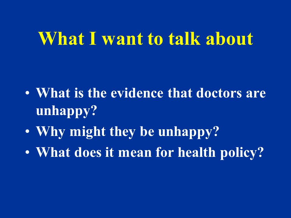 Possible implications for policy Any reform in a health service may be difficult with a disenchanted workforce Doctors may desert medicine Medicine may be seen less as a vocation and more as a job (it is already) Doctors may want flexible, portfolio careers (they do)