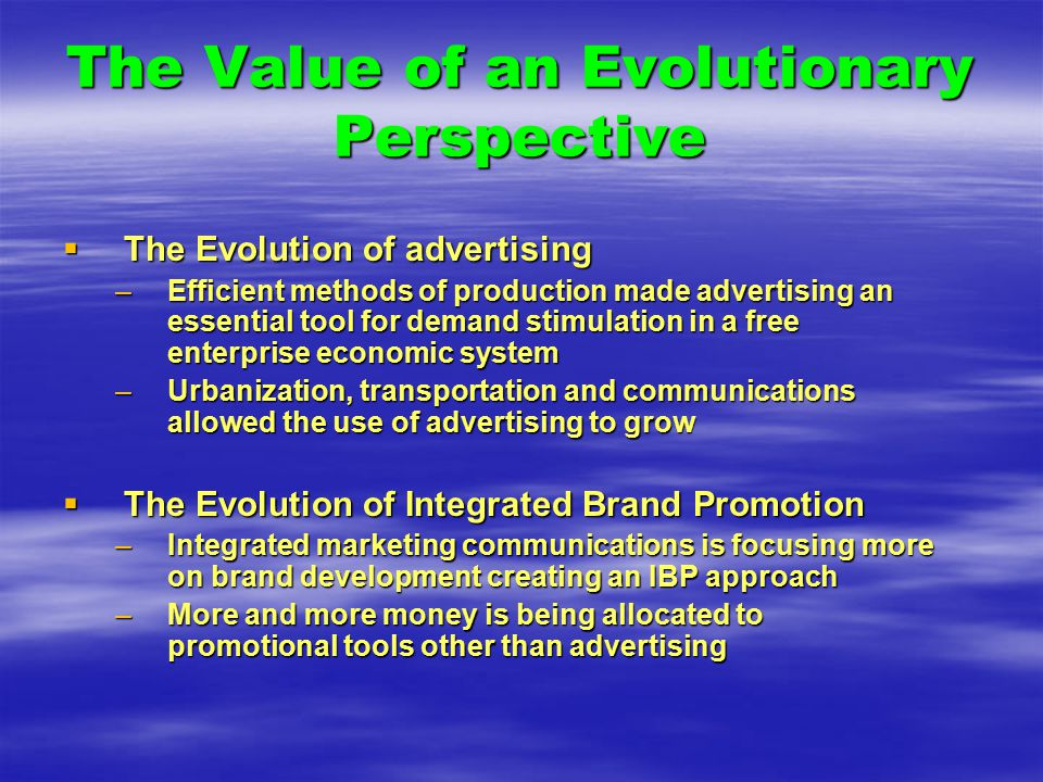 The Value of an Evolutionary Perspective  The Evolution of advertising –Efficient methods of production made advertising an essential tool for demand stimulation in a free enterprise economic system –Urbanization, transportation and communications allowed the use of advertising to grow  The Evolution of Integrated Brand Promotion –Integrated marketing communications is focusing more on brand development creating an IBP approach –More and more money is being allocated to promotional tools other than advertising