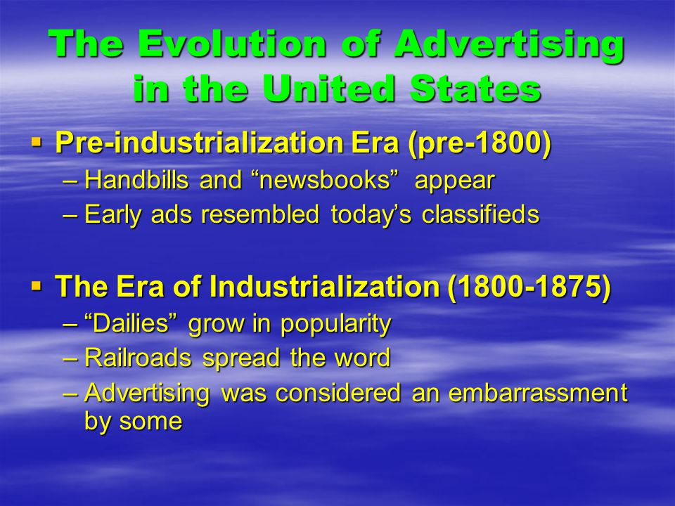 The Evolution of Advertising in the United States  Pre-industrialization Era (pre-1800) –Handbills and newsbooks appear –Early ads resembled today's classifieds  The Era of Industrialization (1800-1875) – Dailies grow in popularity –Railroads spread the word –Advertising was considered an embarrassment by some