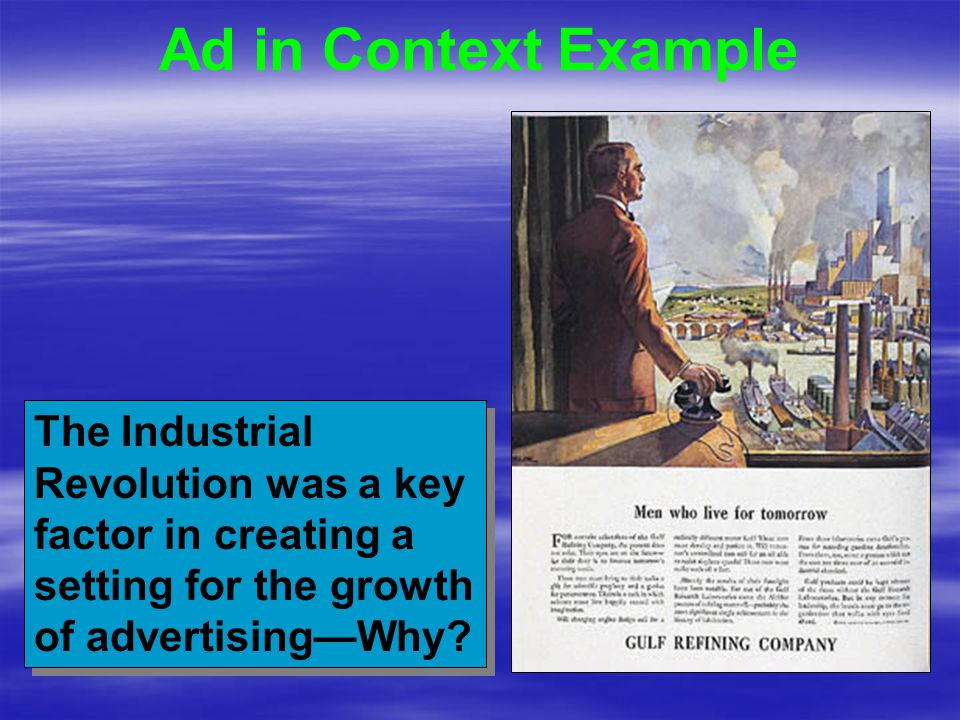 Ad in Context Example The Industrial Revolution was a key factor in creating a setting for the growth of advertising—Why