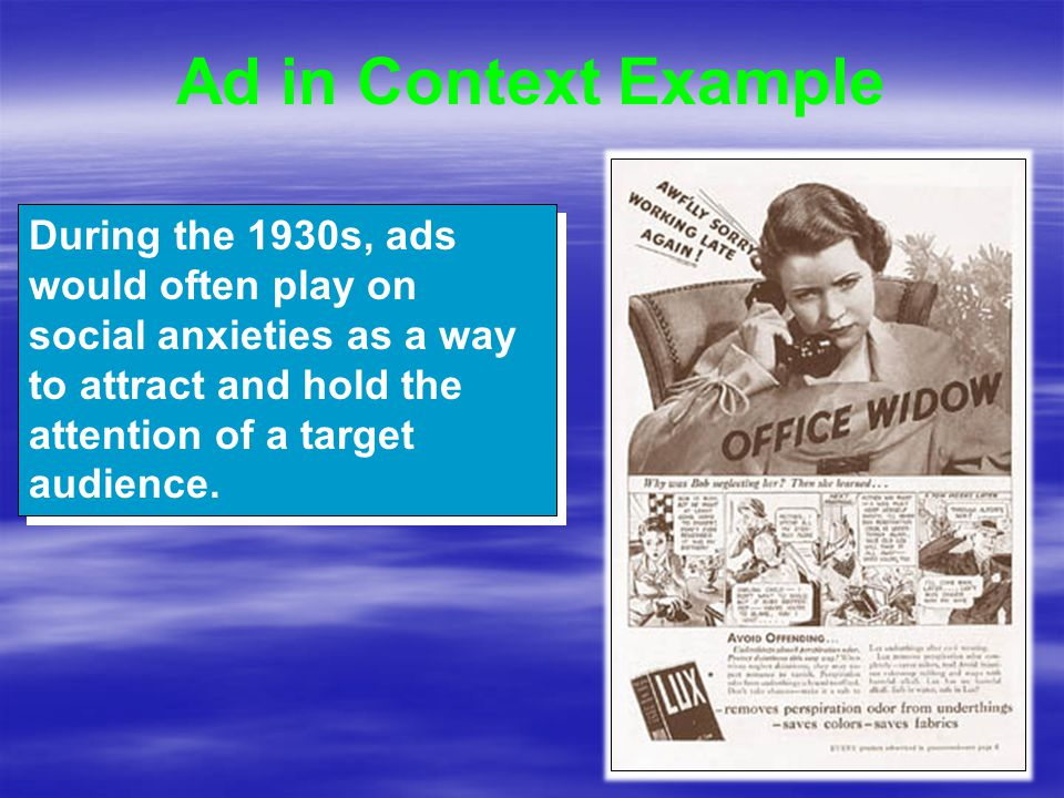 Ad in Context Example During the 1930s, ads would often play on social anxieties as a way to attract and hold the attention of a target audience.