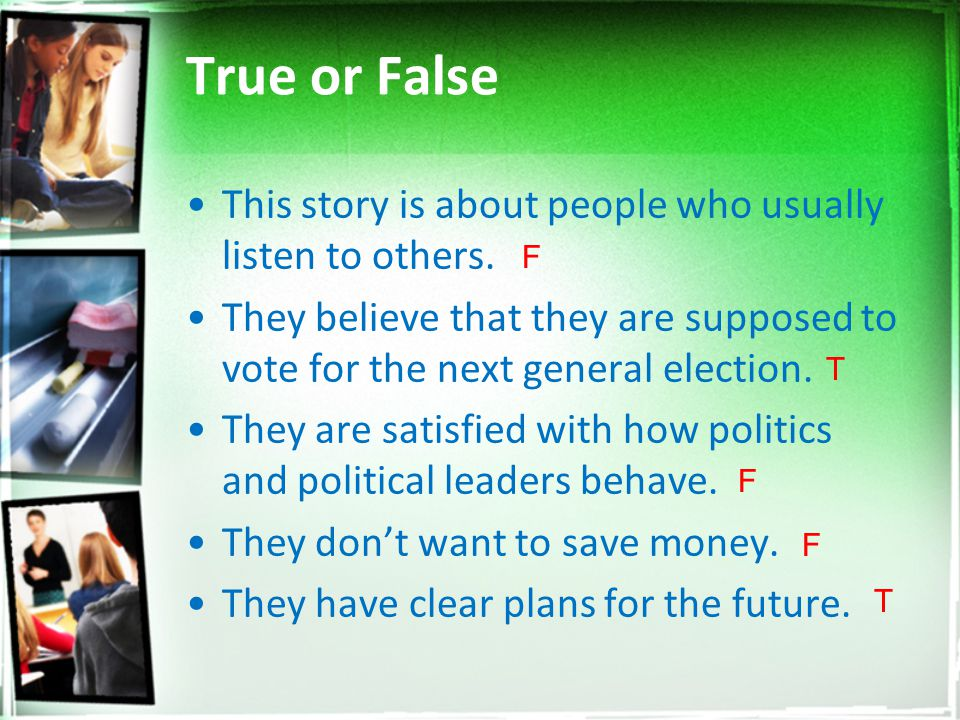 True or False This story is about people who usually listen to others. They believe that they are supposed to vote for the next general election. They