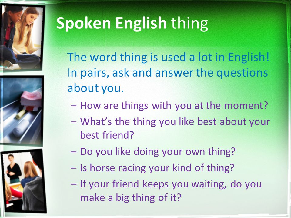 Spoken English thing The word thing is used a lot in English! In pairs, ask and answer the questions about you. –How are things with you at the moment